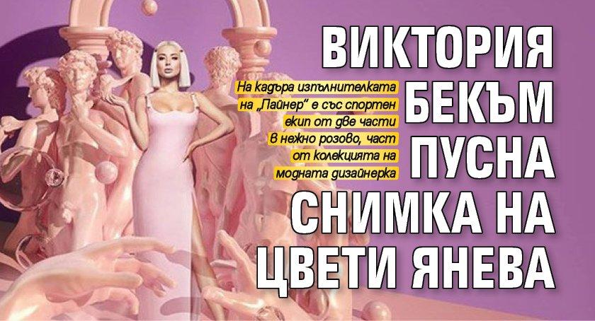 Виктория Бекъм пусна снимка на Цвети Янева