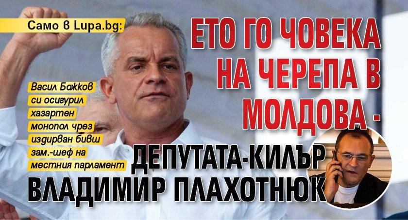 Само в Lupa.bg: Ето го човека на Черепа в Молдова - депутата-килър Владимир Плахотнюк