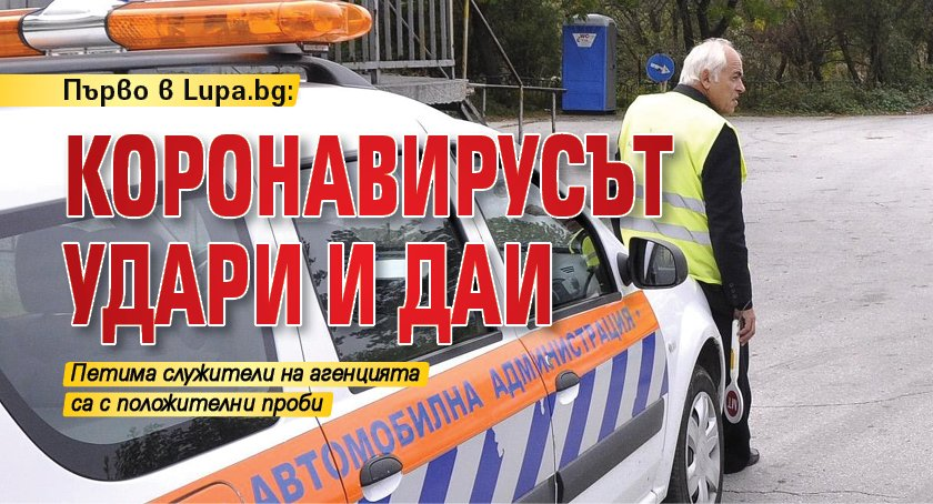 Първо в Lupa.bg: Коронавирусът удари и ДАИ
