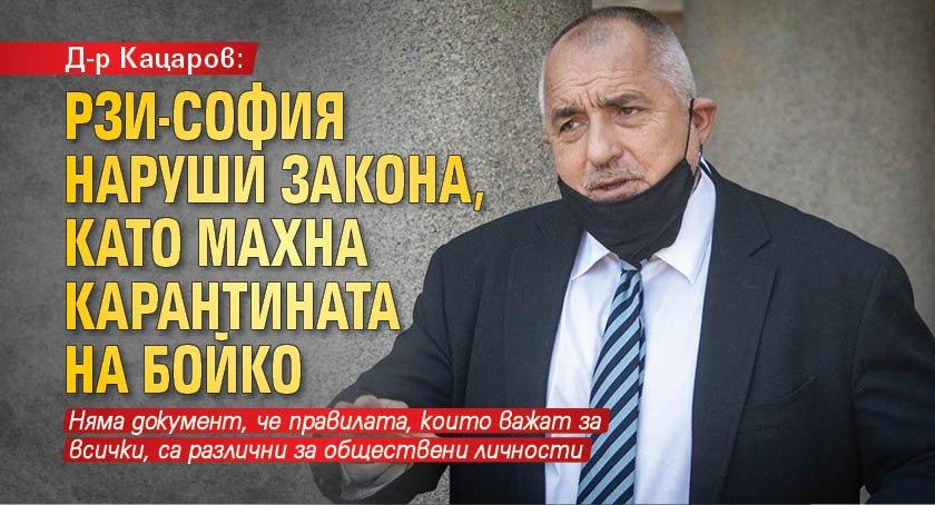 Д-р Кацаров: РЗИ-София наруши закона, като махна карантината на Бойко