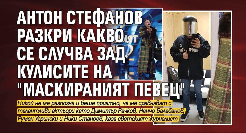"""Антон Стефанов разкри какво се случва зад кулисите на """"Маскираният певец"""""""