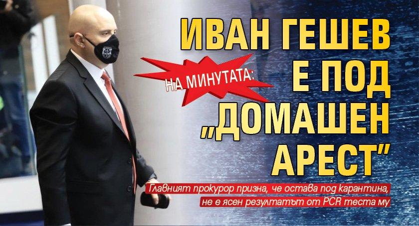 """На минутата: Иван Гешев е под """"домашен арест"""""""