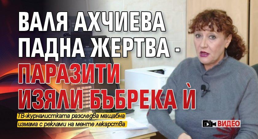 Валя Ахчиева падна жертва - паразити изяли бъбрека й (ВИДЕО)
