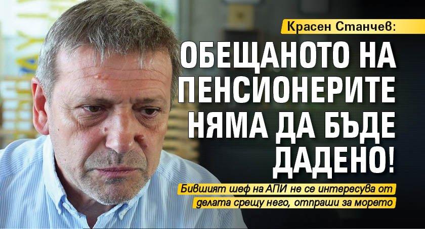 Красен Станчев: Обещаното на пенсионерите няма да бъде дадено