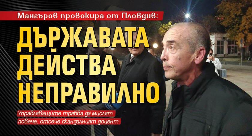 Мангъров провокира от Пловдив: Държавата действа неправилно