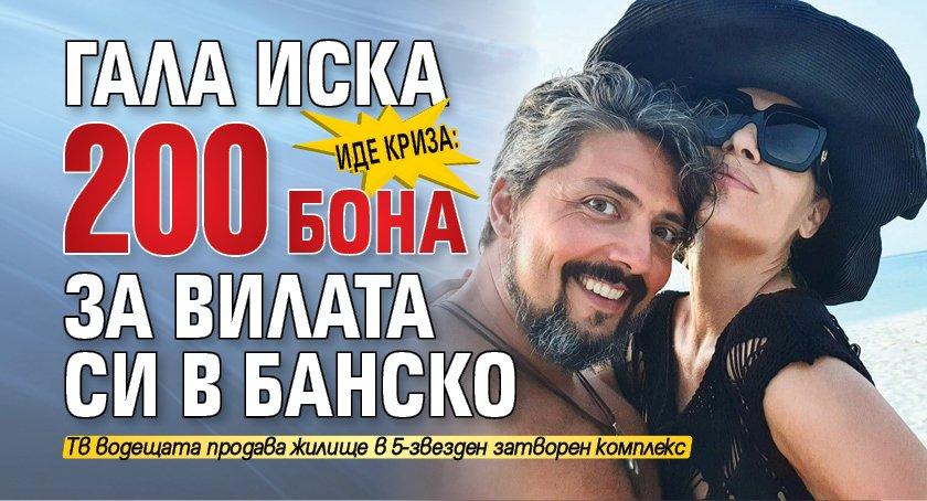 Иде криза: Гала иска 200 бона за вилата си в Банско