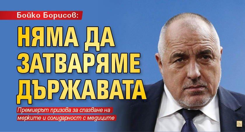 Бойко Борисов: Няма да затваряме държавата