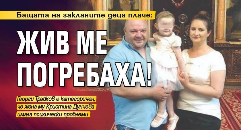 Бащата на закланите деца плаче: Жив ме погребаха!