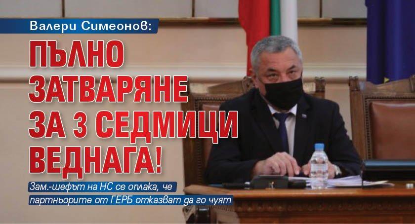 Валери Симеонов: Пълно затваряне за 3 седмици веднага!