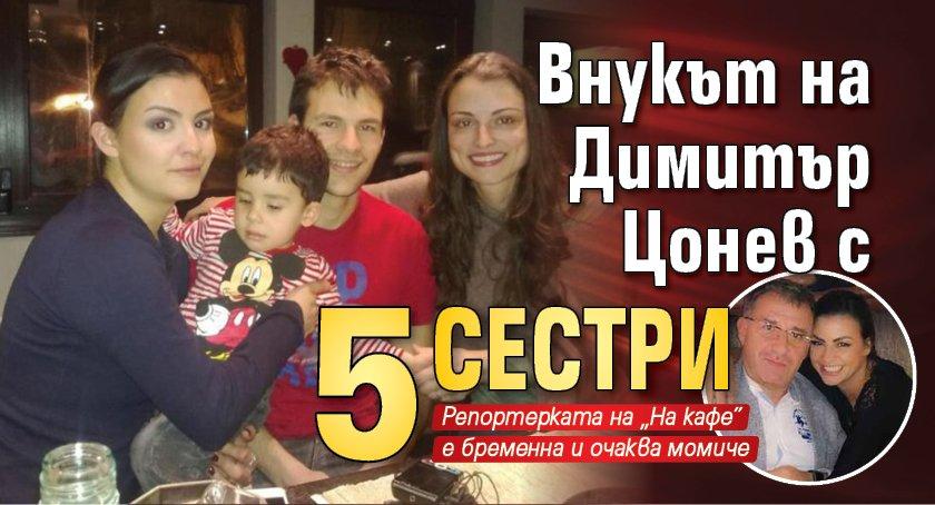 Внукът на Димитър Цонев с 5 сестри