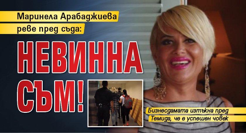 Маринела Арабаджиева реве пред съда: Невинна съм!