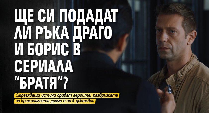"""Ще си подадат ли ръка Драго и Борис в сериала """"Братя""""?"""