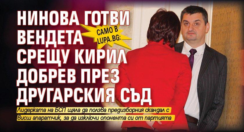 Само в Lupa.bg: Нинова готви вендета срещу Кирил Добрев през Другарския съд