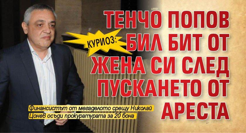 Куриоз: Тенчо Попов бил бит от жена си след пускането от ареста