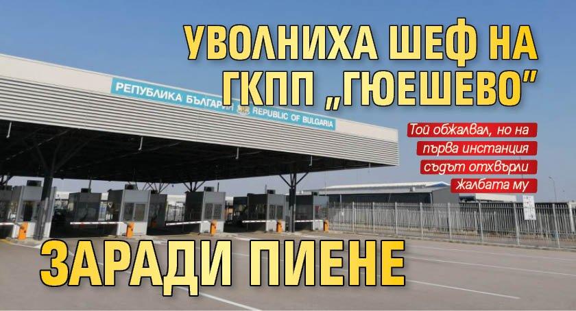 "Уволниха шеф на ГКПП ""Гюешево"" заради пиене"