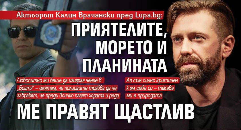 Калин Врачански пред Lupa.bg: Приятелите, морето и планината ме правят щастлив