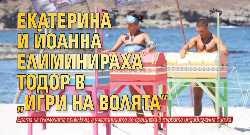 """Екатерина и Йоанна елиминираха Тодор в """"Игри на волята"""""""