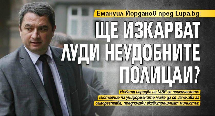 Емануил Йорданов пред Lupa.bg: Ще изкарват луди неудобните полицаи?