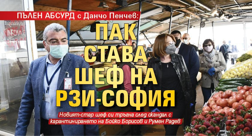 ПЪЛЕН АБСУРД с Данчо Пенчев: Пак става шеф на РЗИ-София