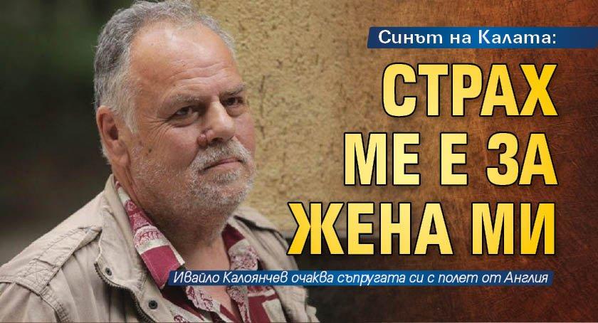Синът на Калата: Страх ме е за жена ми
