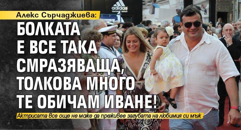 Алекс Сърчаджиева: Болката е все така смразяваща, толкова много те обичам Иване!