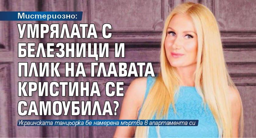 Мистериозно: Умрялата с белезници и плик на главата Кристина се самоубила?