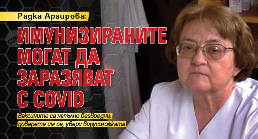 Радка Аргирова: Имунизираните могат да заразяват с Covid