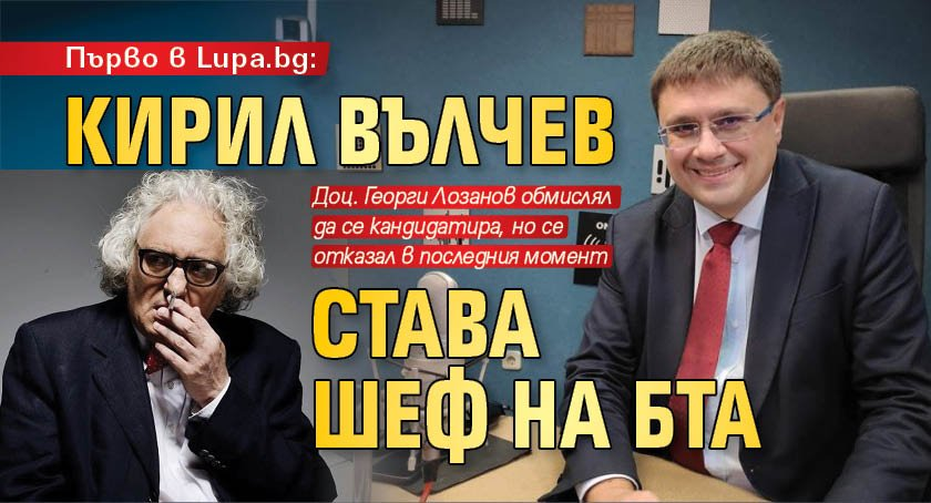 Първо в Lupa.bg: Кирил Вълчев става шеф на БТА