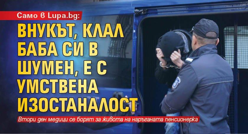 Само в Lupa.bg: Внукът, клал баба си в Шумен, е с умствена изостаналост