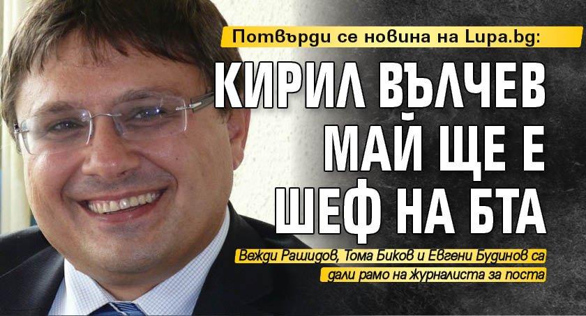 Потвърди се новина на Lupa.bg: Кирил Вълчев май ще е шеф на БТА