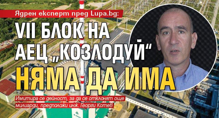 """Ядрен експерт пред Lupa.bg: VII блок на АЕЦ """"Козлодуй"""" няма да има"""