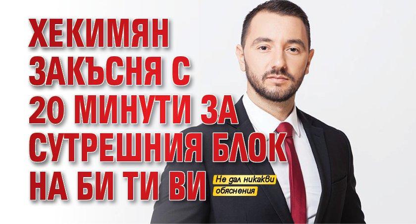 Хекимян закъсня с 20 минути за сутрешния блок на Би Ти Ви