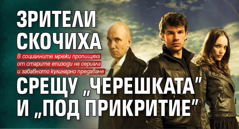 """Зрители скочиха срещу """"Черешката"""" и """"Под прикритие"""""""