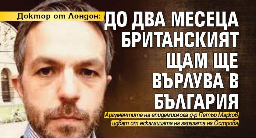 Доктор от Лондон: До два месеца британският щам ще върлува в България