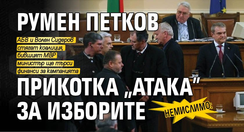 """НЕМИСЛИМО: Румен Петков прикотка """"Атака"""" за изборите"""