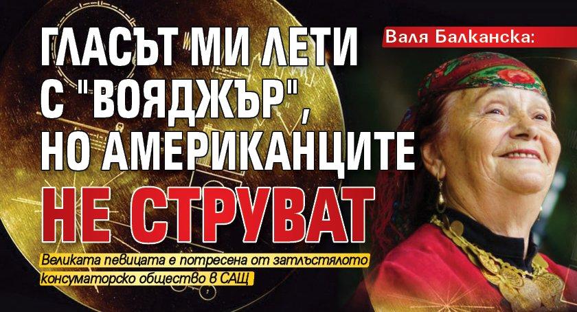 """Валя Балканска: Гласът ми лети с """"Вояджър"""", но американците не струват"""