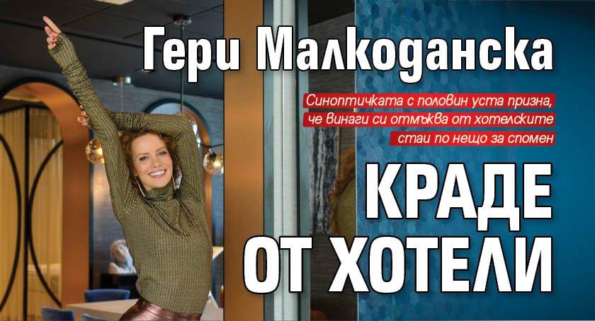 Гери Малкоданска краде от хотели