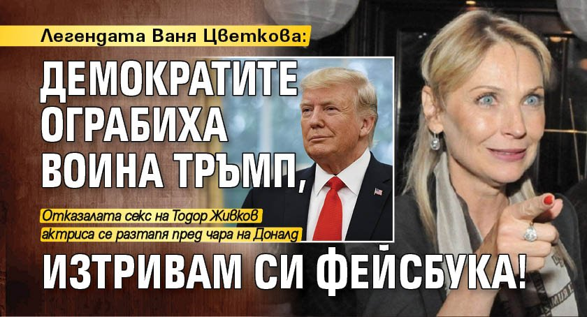 Легендата Ваня Цветкова: Демократите ограбиха воина Тръмп, изтривам си фейсбука!