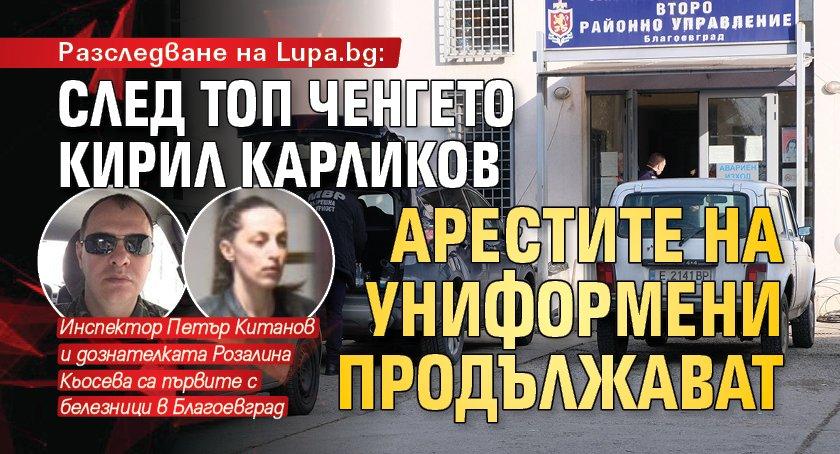 Разследване на Lupa.bg: След топ ченгето Кирил Карликов арестите на униформени продължават