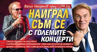 Васил Найденов пред LUPA.bg: Наиграл съм се с големите концерти