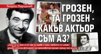 Георги Парцалев: Грозен, та грозен - какъв актьор съм аз?