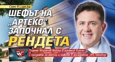 """Само в Lupa.bg: Шефът на """"Артекс""""започнал срендета"""