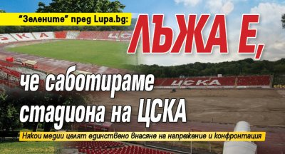 """""""Зелените"""" пред Lupa.bg: Лъжа е, че саботираме стадиона на ЦСКА"""