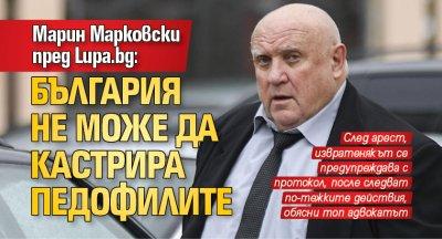 Марин Марковски пред Lupa.bg: България не може да кастрира педофилите
