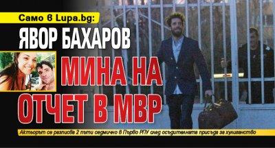 Само в Lupa.bg:Явор Бахаров минана отчет в МВР