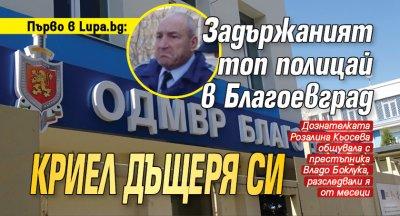 Първо в Lupa.bg: Задържаният топ полицай в Благоевград криел дъщеря си
