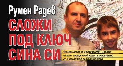Румен Радев сложи под ключ сина си