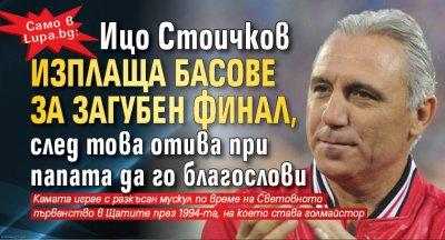 Само в Lupa.bg: Ицо Стоичков изплаща басове за загубен финал, след това отива при папата да го благослови