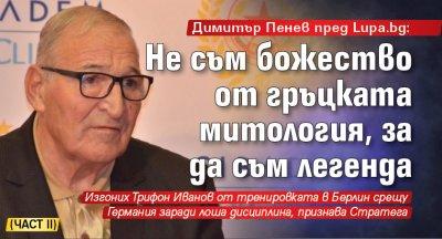 Димитър Пенев пред Lupa.bg: Не съм божество от гръцката митология, за да съм легенда (част II)