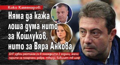 Коко Каменаров: Няма да кажа лоша дума нито за Кошлуков, нито за Вяра Анкова